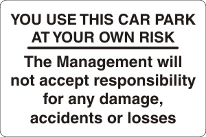 YOU USE THIS CAR PARK AT YOUR OWN RISK The Management will not accept responsibility for any damage, accidents or losses